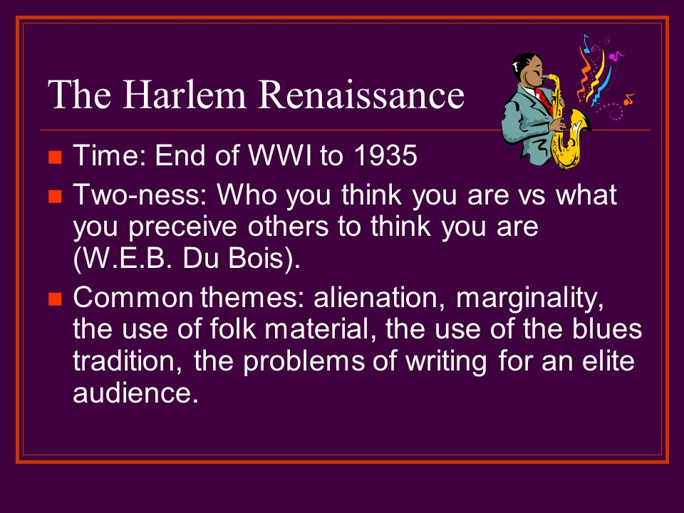 The Harlem Renaissance Time: End of WWI to 1935 Two-ness: Who you think you are vs what you preceive others to think you are (W.E.B.