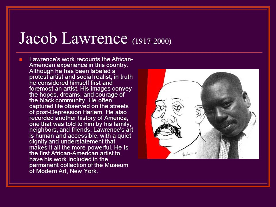 Jacob Lawrence (1917-2000) Lawrence s work recounts the African- American experience in this country.