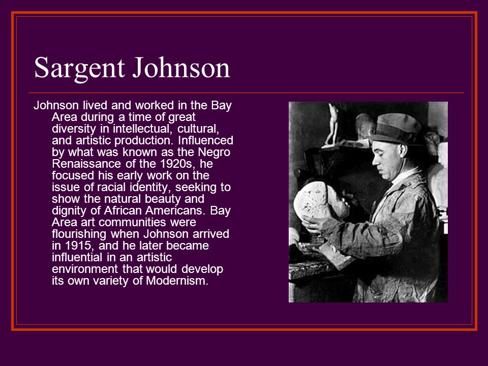 Sargent Johnson Johnson lived and worked in the Bay Area during a time of great diversity in intellectual, cultural, and artistic production.
