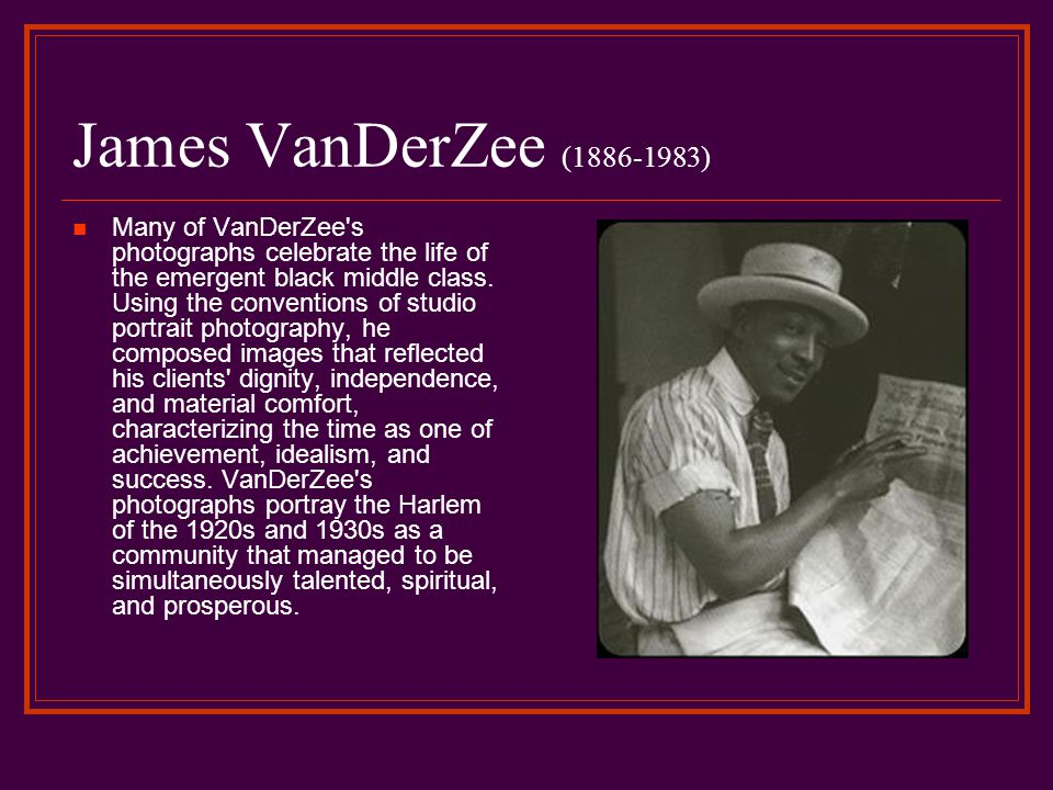 James VanDerZee (1886-1983) Many of VanDerZee s photographs celebrate the life of the emergent black middle class.