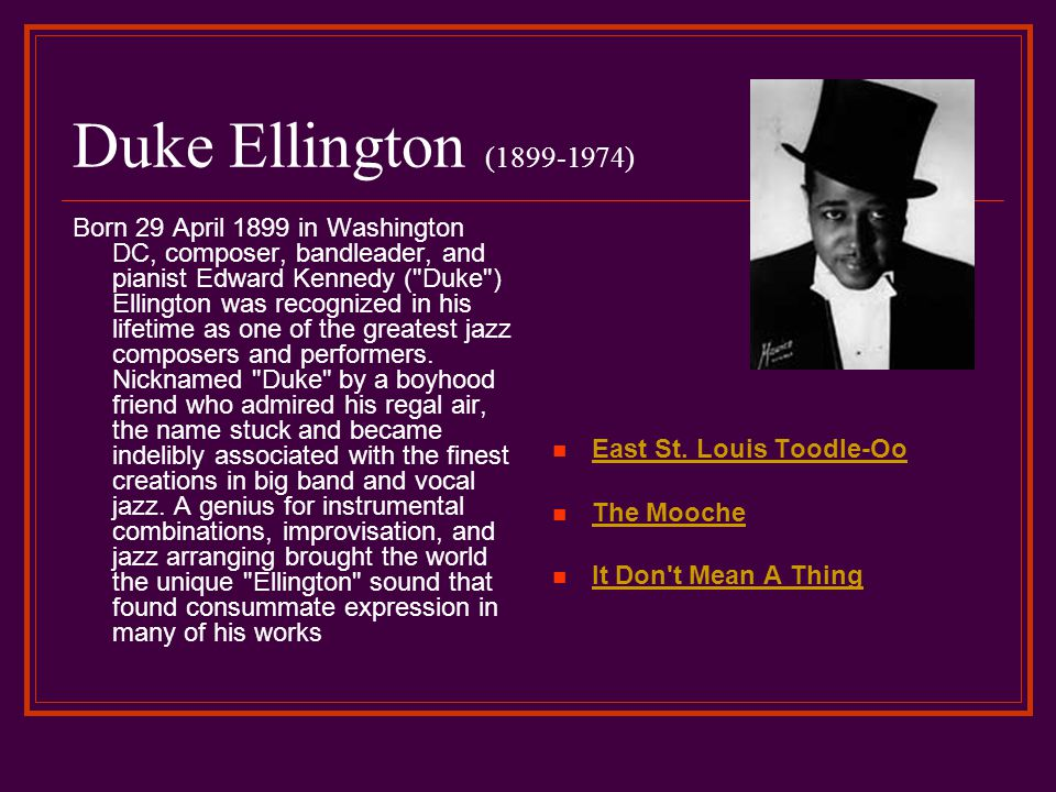 Duke Ellington (1899-1974) Born 29 April 1899 in Washington DC, composer, bandleader, and pianist Edward Kennedy ( Duke ) Ellington was recognized in his lifetime as one of the greatest jazz composers and performers.