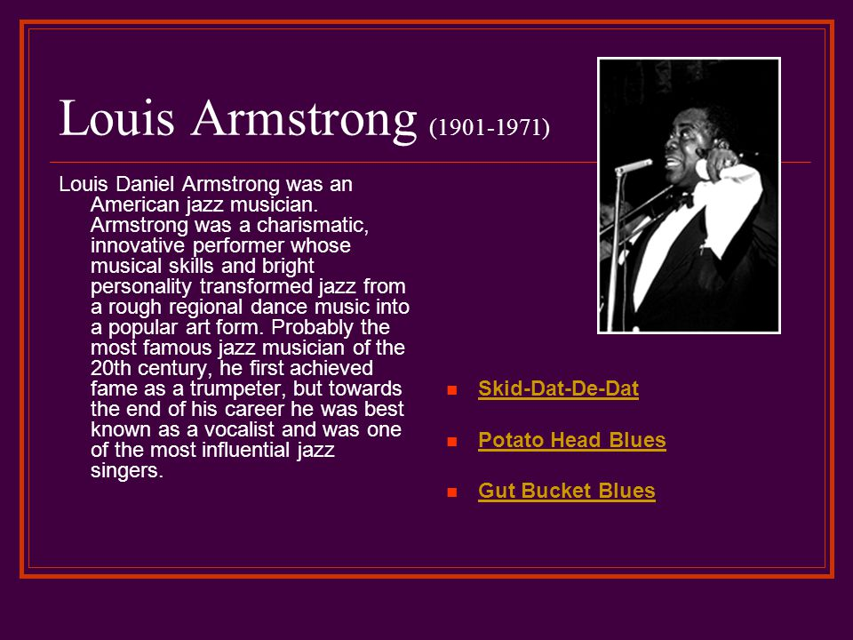 Louis Armstrong (1901-1971) Louis Daniel Armstrong was an American jazz musician. Armstrong was a charismatic, innovative performer whose musical skil