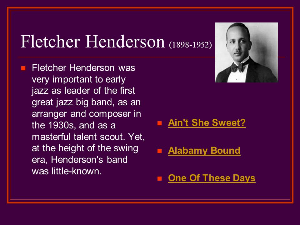 Fletcher Henderson (1898-1952) Fletcher Henderson was very important to early jazz as leader of the first great jazz big band, as an arranger and composer in the 1930s, and as a masterful talent scout.
