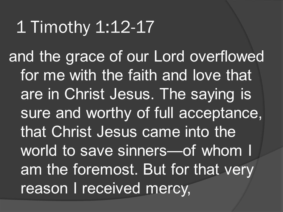 1 Timothy 1:12-17 and the grace of our Lord overflowed for me with the faith and love that are in Christ Jesus. The saying is sure and worthy of full
