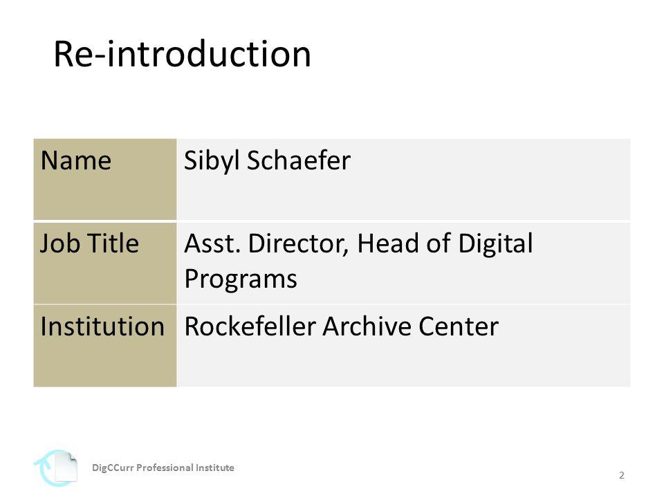 2 Re-introduction 2 NameSibyl Schaefer Job TitleAsst. Director, Head of Digital Programs InstitutionRockefeller Archive Center DigCCurr Professional I