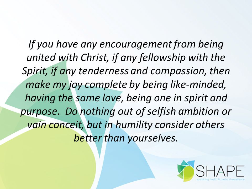 If you have any encouragement from being united with Christ, if any fellowship with the Spirit, if any tenderness and compassion, then make my joy complete by being like-minded, having the same love, being one in spirit and purpose.