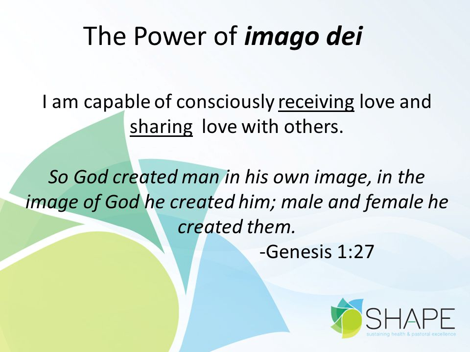 The Power of imago dei I am capable of consciously receiving love and sharing love with others.