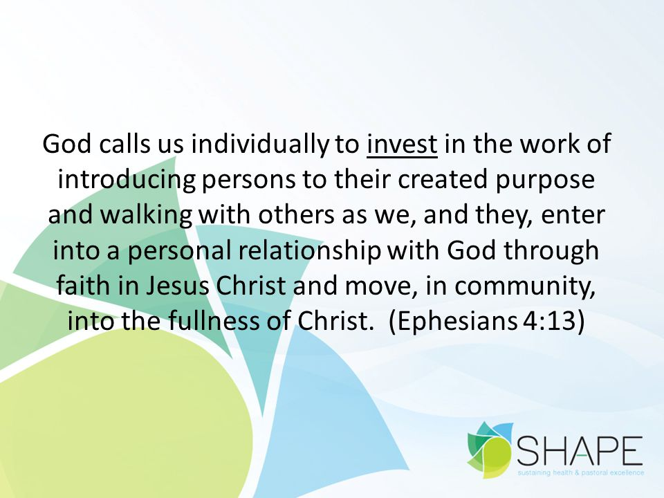God calls us individually to invest in the work of introducing persons to their created purpose and walking with others as we, and they, enter into a personal relationship with God through faith in Jesus Christ and move, in community, into the fullness of Christ.