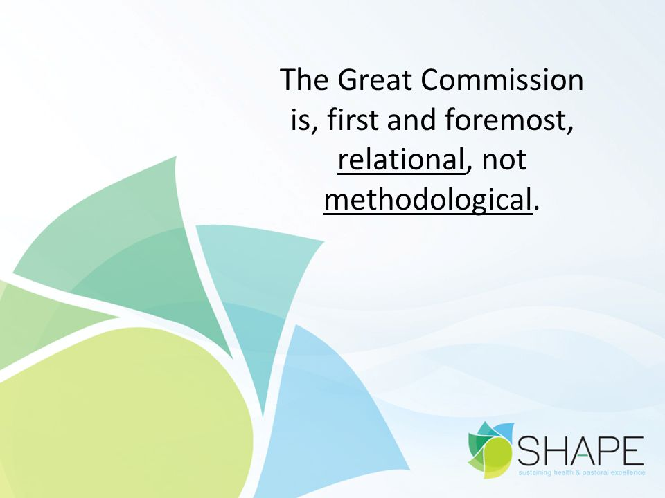 The Great Commission is, first and foremost, relational, not methodological.