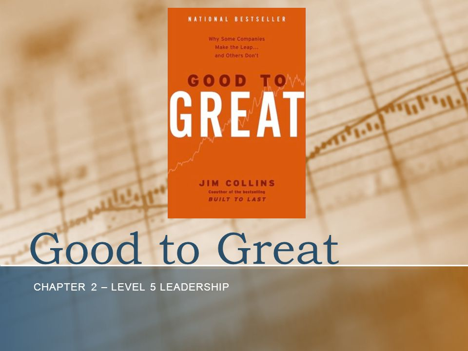 Good to Great CHAPTER 2 – LEVEL 5 LEADERSHIP