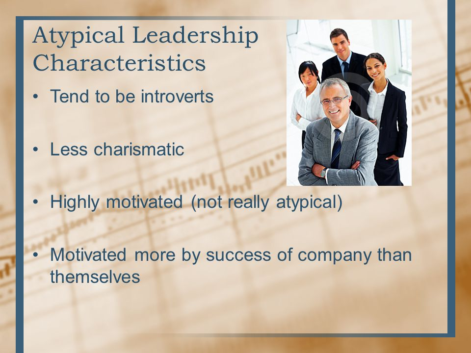 Atypical Leadership Characteristics Tend to be introverts Less charismatic Highly motivated (not really atypical) Motivated more by success of company