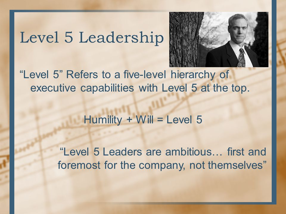 """Level 5 Leadership """"Level 5"""" Refers to a five-level hierarchy of executive capabilities with Level 5 at the top. Humility + Will = Level 5 """"Level 5 Le"""