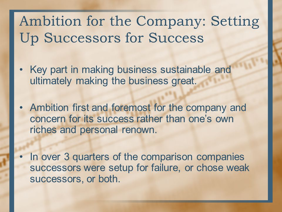 Ambition for the Company: Setting Up Successors for Success Key part in making business sustainable and ultimately making the business great. Ambition