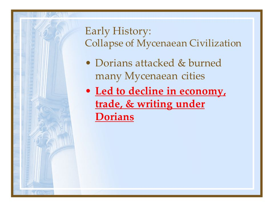 Early History: Collapse of Mycenaean Civilization Dorians attacked & burned many Mycenaean cities Led to decline in economy, trade, & writing under Do