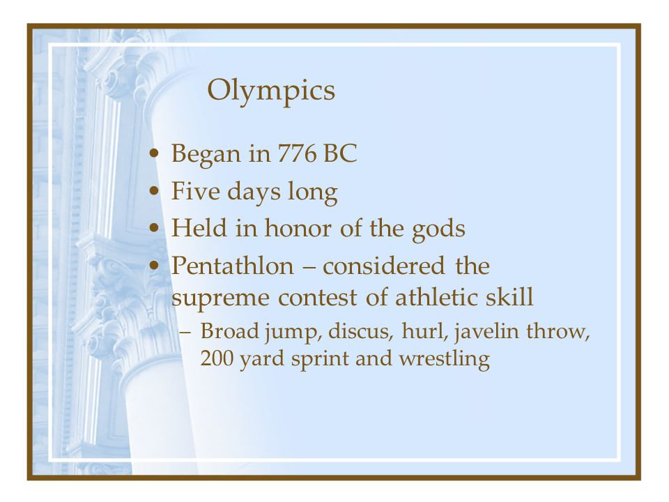 Olympics Began in 776 BC Five days long Held in honor of the gods Pentathlon – considered the supreme contest of athletic skill –Broad jump, discus, h