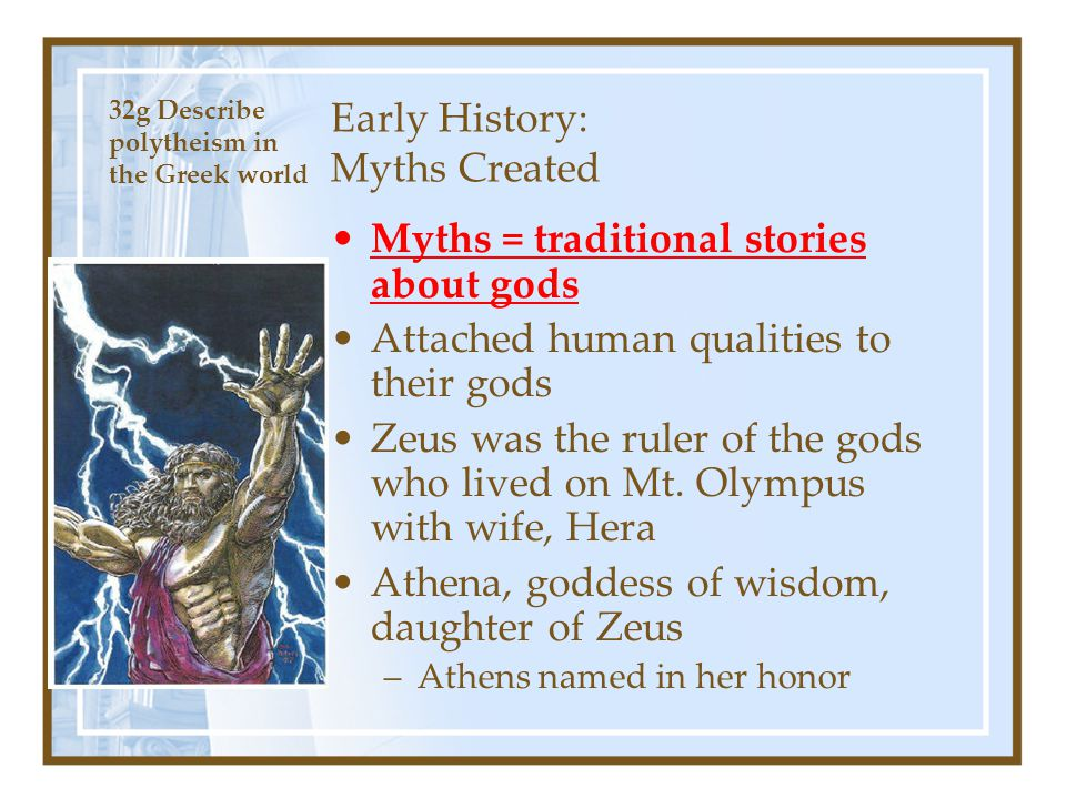 Early History: Myths Created Myths = traditional stories about gods Attached human qualities to their gods Zeus was the ruler of the gods who lived on
