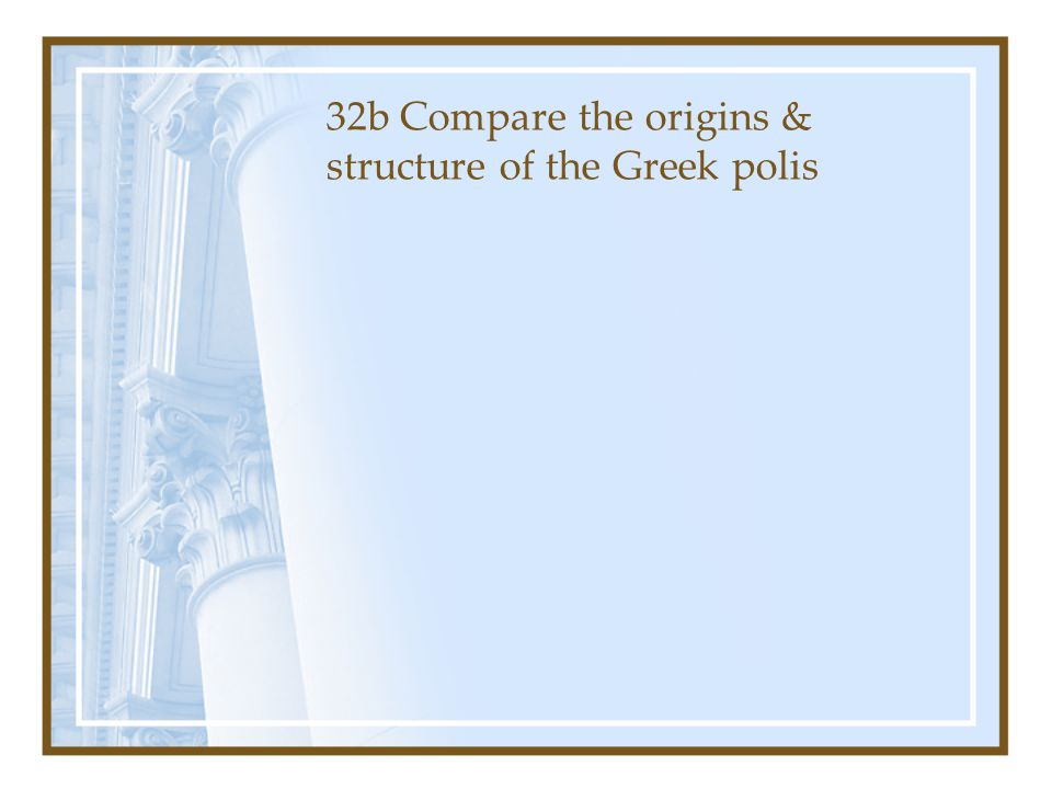 32b Compare the origins & structure of the Greek polis