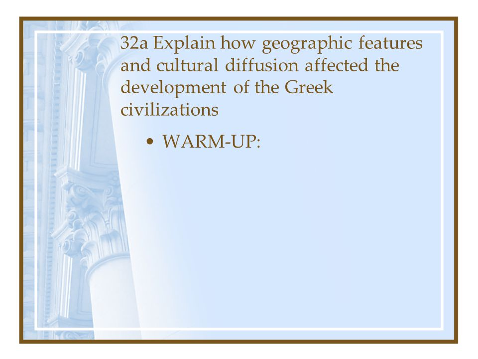 32a Explain how geographic features and cultural diffusion affected the development of the Greek civilizations WARM-UP: