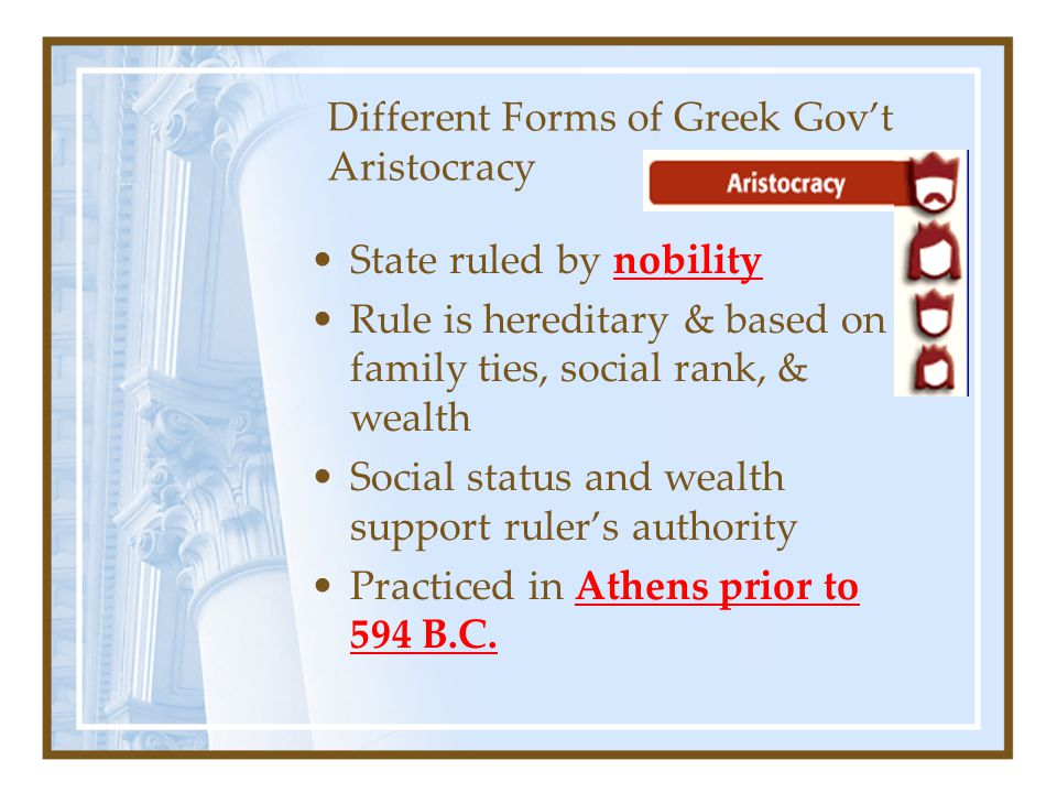 Different Forms of Greek Gov't Aristocracy State ruled by nobility Rule is hereditary & based on family ties, social rank, & wealth Social status and