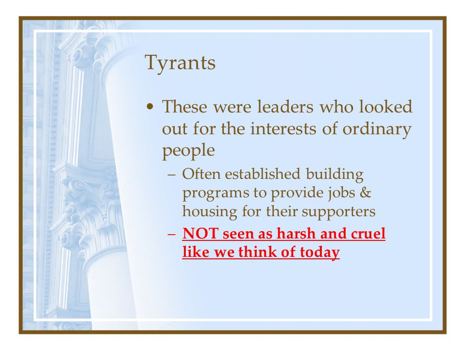 Tyrants These were leaders who looked out for the interests of ordinary people –Often established building programs to provide jobs & housing for thei