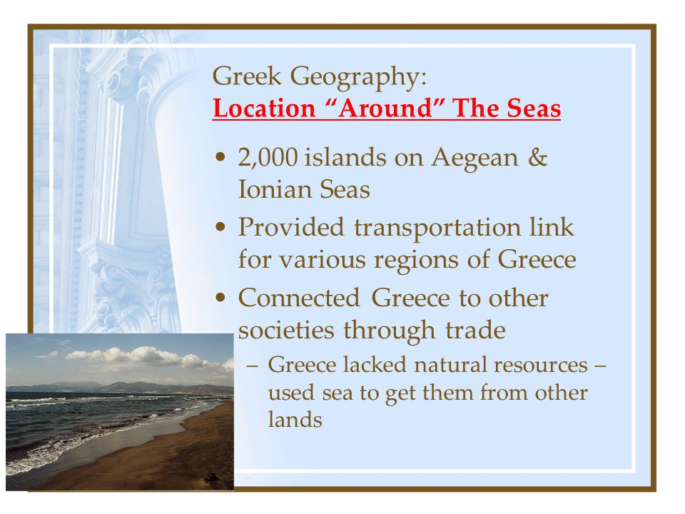 """Greek Geography: Location """"Around"""" The Seas 2,000 islands on Aegean & Ionian Seas Provided transportation link for various regions of Greece Connected"""