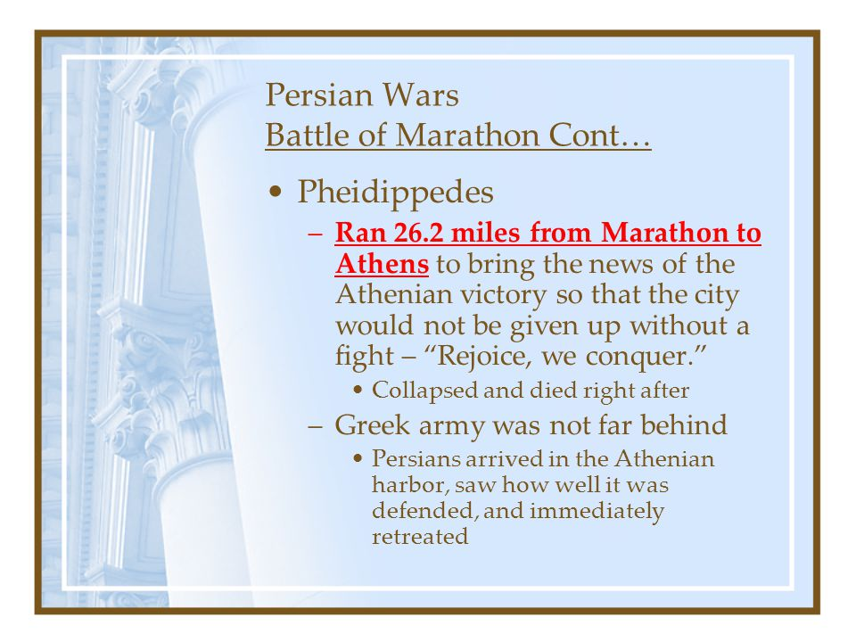 Persian Wars Battle of Marathon Cont… Pheidippedes –Ran 26.2 miles from Marathon to Athens to bring the news of the Athenian victory so that the city