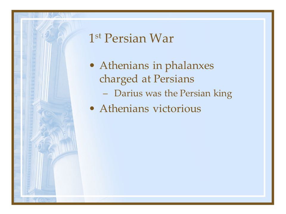 1 st Persian War Athenians in phalanxes charged at Persians – Darius was the Persian king Athenians victorious