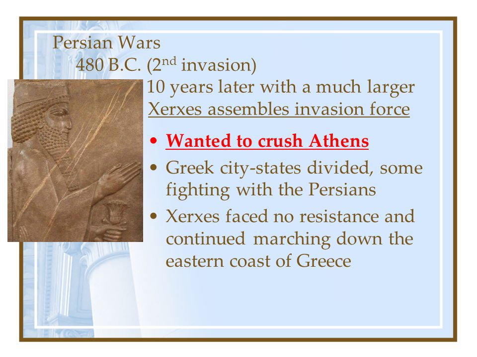 Persian Wars 480 B.C. (2 nd invasion) 10 years later with a much larger armyXerxes assembles invasion force Wanted to crush Athens Greek city-states d
