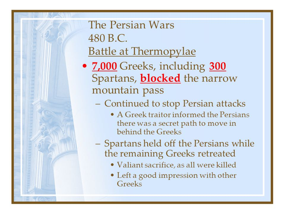 The Persian Wars 480 B.C. Battle at Thermopylae 7,000 Greeks, including 300 Spartans, blocked the narrow mountain pass –Continued to stop Persian atta
