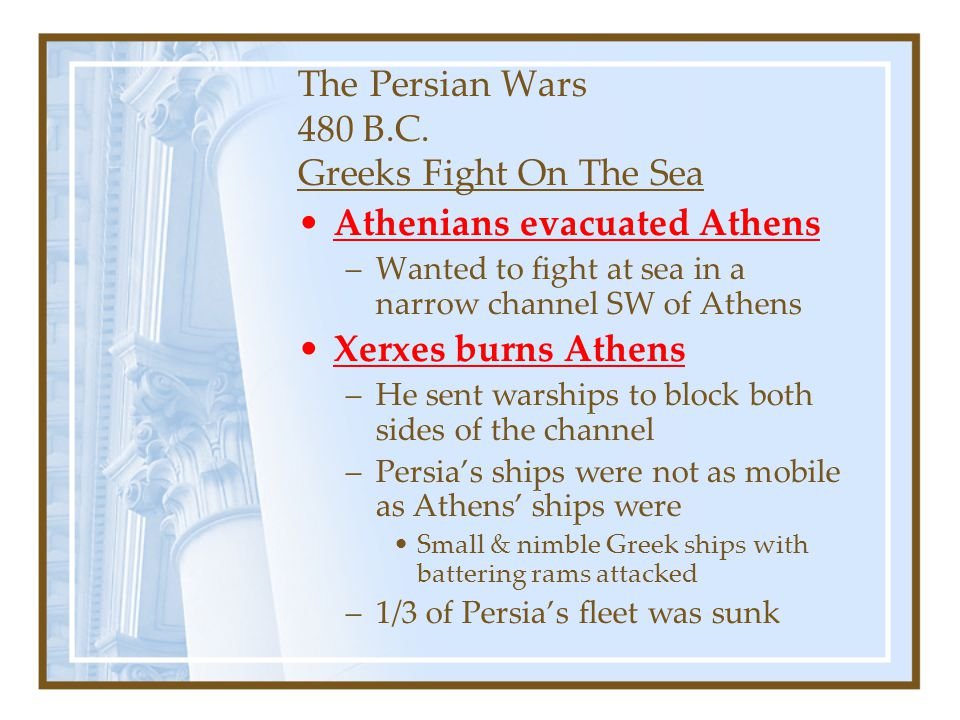 The Persian Wars 480 B.C. Greeks Fight On The Sea Athenians evacuated Athens –Wanted to fight at sea in a narrow channel SW of Athens Xerxes burns Ath
