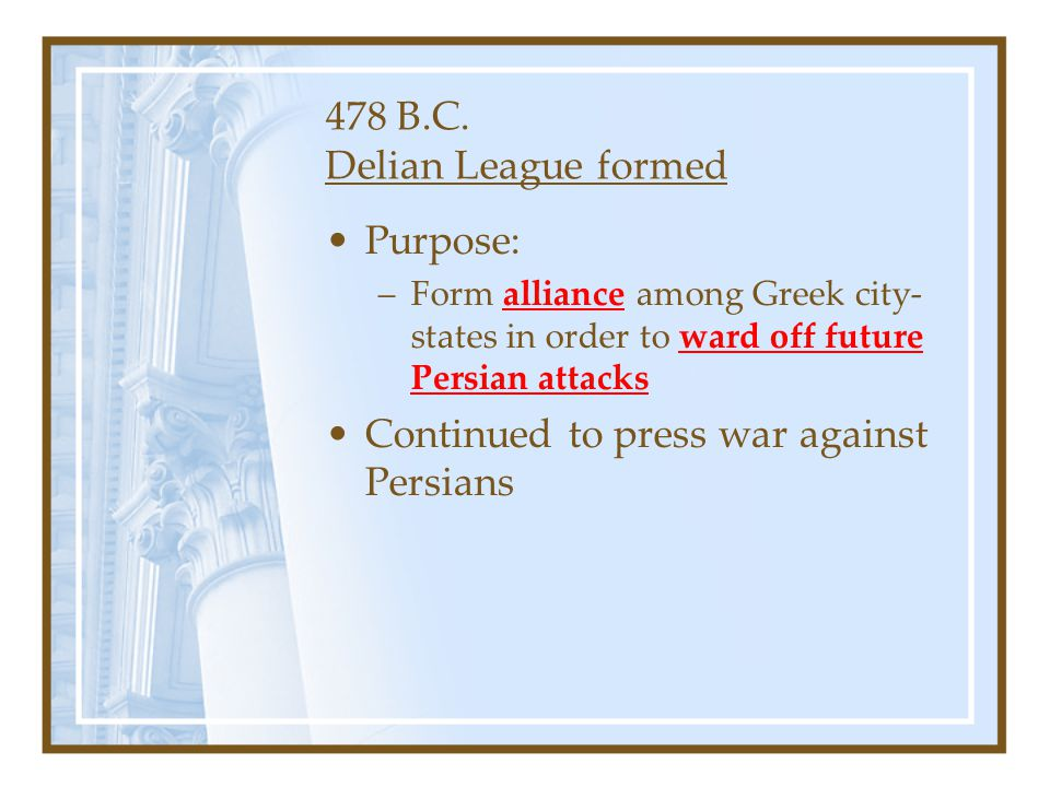478 B.C. Delian League formed Purpose: –Form alliance among Greek city- states in order to ward off future Persian attacks Continued to press war agai