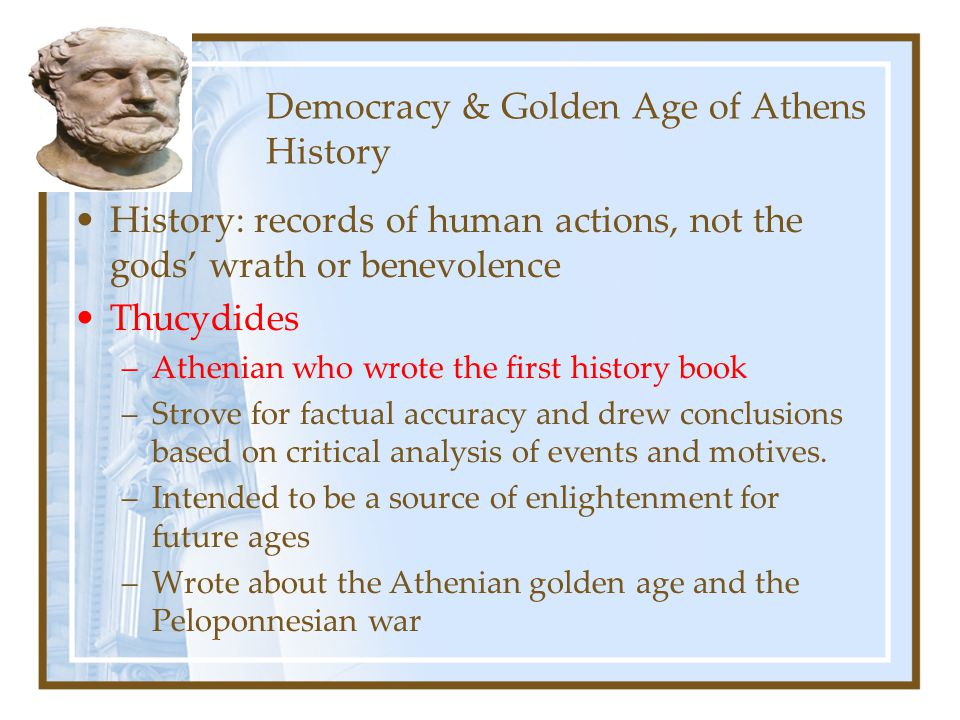 Democracy & Golden Age of Athens History History: records of human actions, not the gods' wrath or benevolence Thucydides –Athenian who wrote the firs