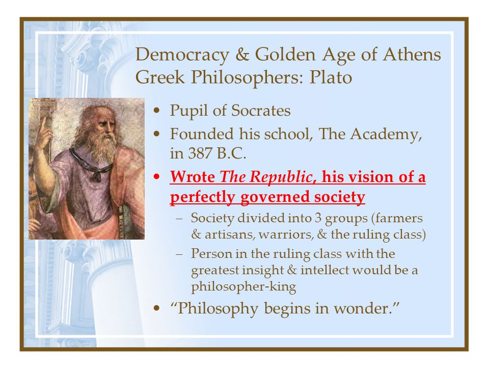 Democracy & Golden Age of Athens Greek Philosophers: Plato Pupil of Socrates Founded his school, The Academy, in 387 B.C. Wrote The Republic, his visi