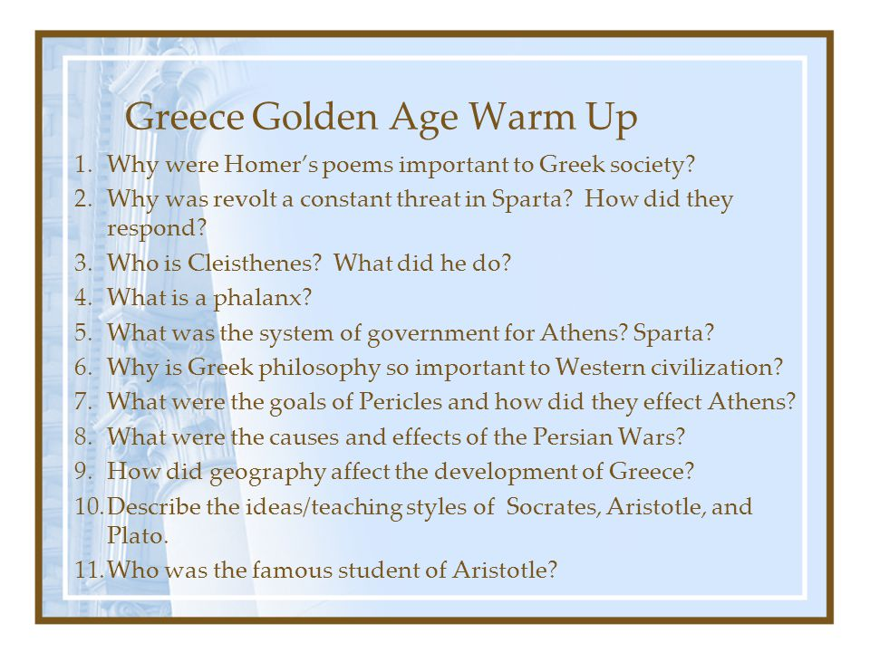 Greece Golden Age Warm Up 1.Why were Homer's poems important to Greek society? 2.Why was revolt a constant threat in Sparta? How did they respond? 3.W
