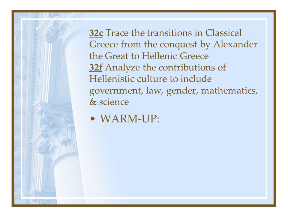 32c Trace the transitions in Classical Greece from the conquest by Alexander the Great to Hellenic Greece 32f Analyze the contributions of Hellenistic