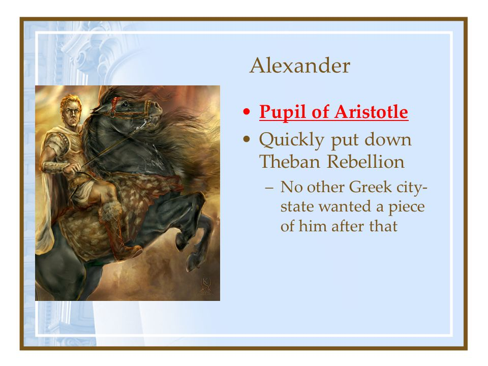 Alexander Pupil of Aristotle Quickly put down Theban Rebellion –No other Greek city- state wanted a piece of him after that