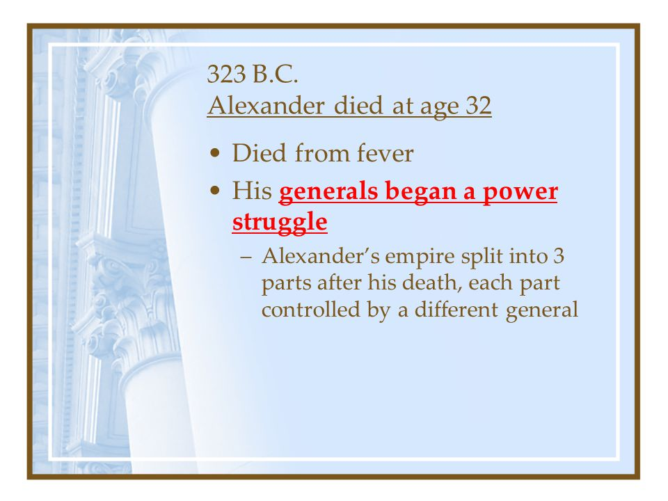 323 B.C. Alexander died at age 32 Died from fever His generals began a power struggle –Alexander's empire split into 3 parts after his death, each par