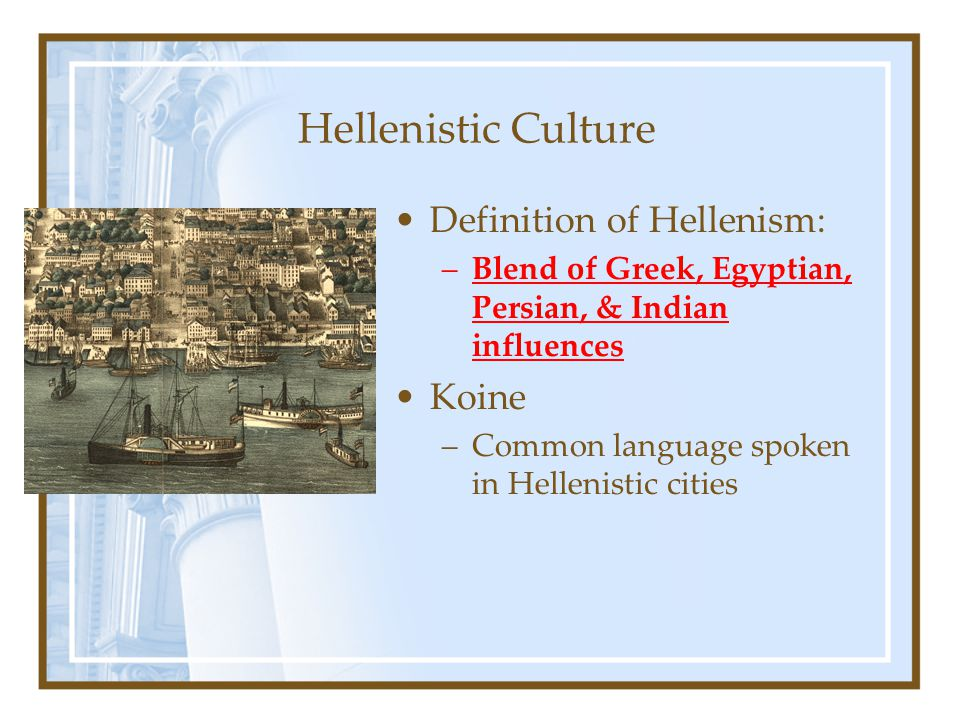 Hellenistic Culture Definition of Hellenism: –Blend of Greek, Egyptian, Persian, & Indian influences Koine –Common language spoken in Hellenistic citi