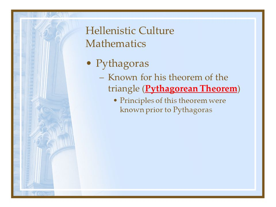 Hellenistic Culture Mathematics Pythagoras –Known for his theorem of the triangle (Pythagorean Theorem) Principles of this theorem were known prior to