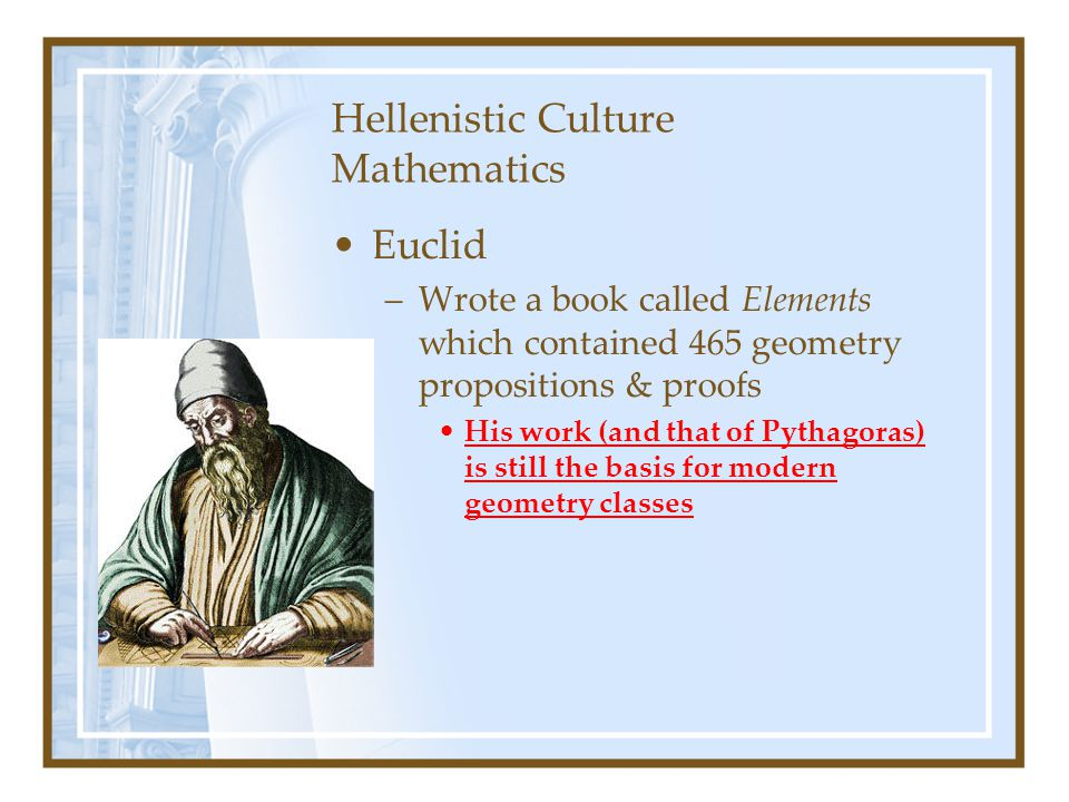 Hellenistic Culture Mathematics Euclid –Wrote a book called Elements which contained 465 geometry propositions & proofs His work (and that of Pythagor