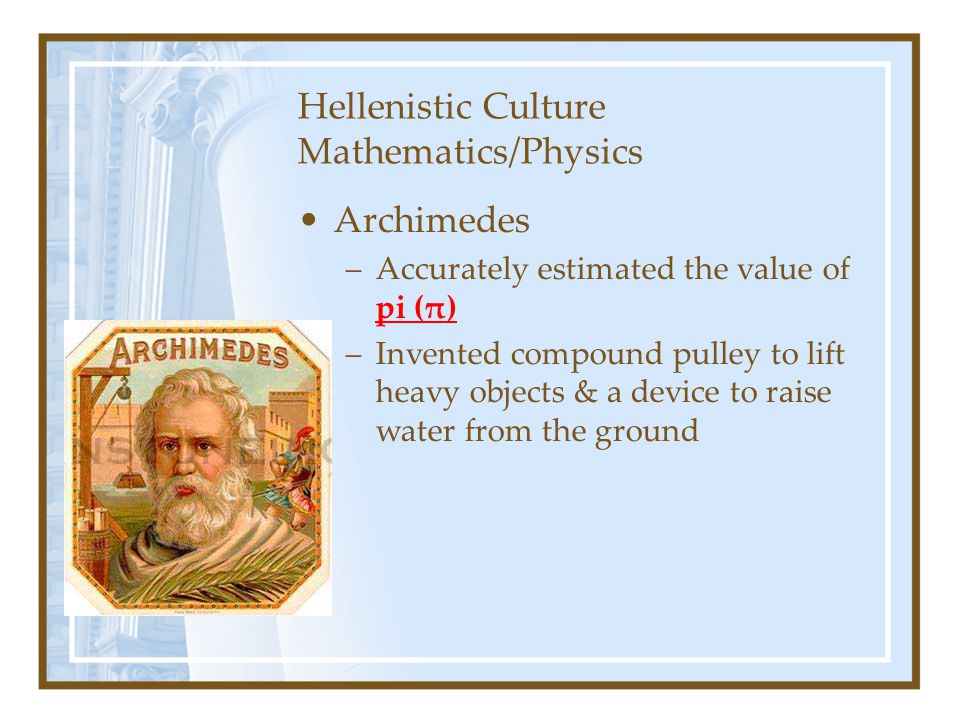 Hellenistic Culture Mathematics/Physics Archimedes –Accurately estimated the value of pi (π) –Invented compound pulley to lift heavy objects & a devic