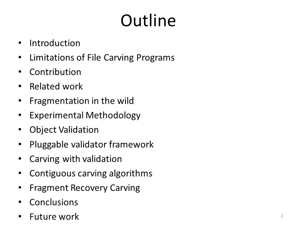 Outline Introduction Limitations of File Carving Programs Contribution Related work Fragmentation in the wild Experimental Methodology Object Validation Pluggable validator framework Carving with validation Contiguous carving algorithms Fragment Recovery Carving Conclusions Future work 2