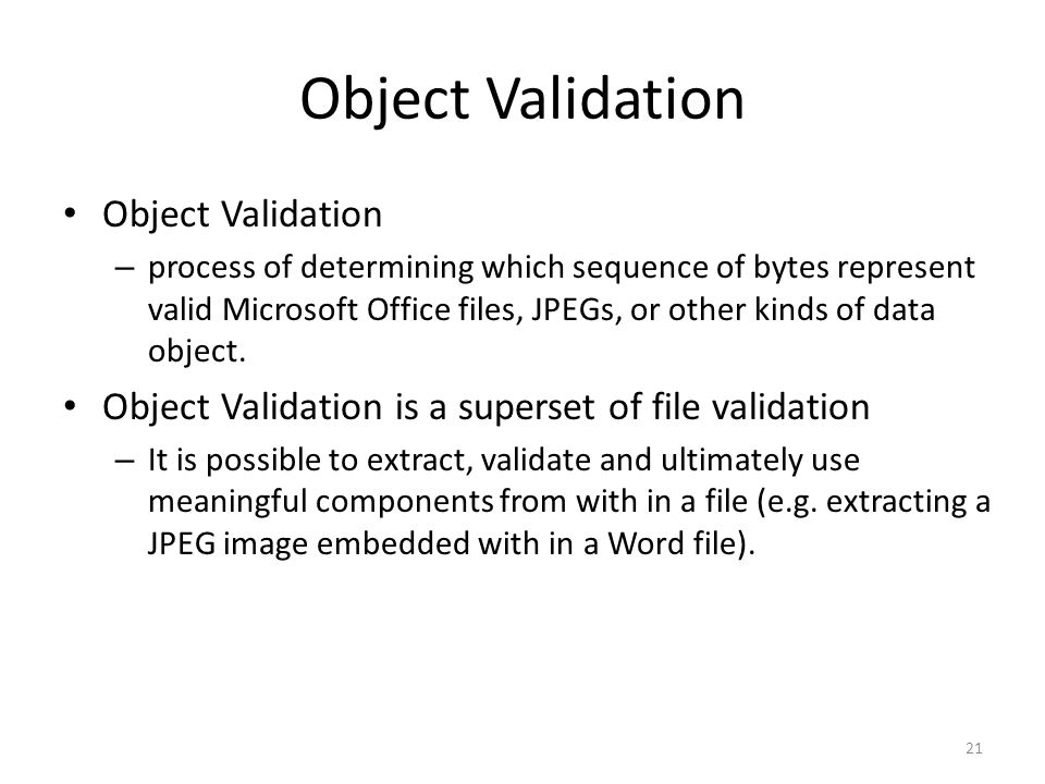 Object Validation – process of determining which sequence of bytes represent valid Microsoft Office files, JPEGs, or other kinds of data object.