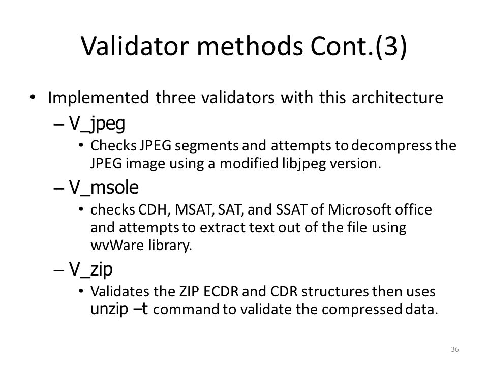 Validator methods Cont.(3) Implemented three validators with this architecture –V_jpeg Checks JPEG segments and attempts to decompress the JPEG image using a modified libjpeg version.