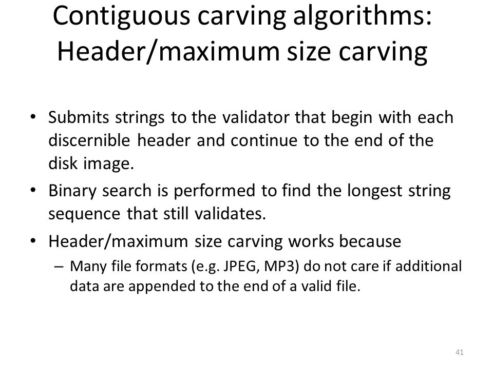 Contiguous carving algorithms: Header/maximum size carving Submits strings to the validator that begin with each discernible header and continue to the end of the disk image.