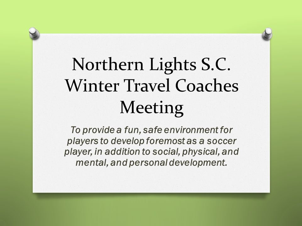 Northern Lights S.C. Winter Travel Coaches Meeting To provide a fun, safe environment for players to develop foremost as a soccer player, in addition