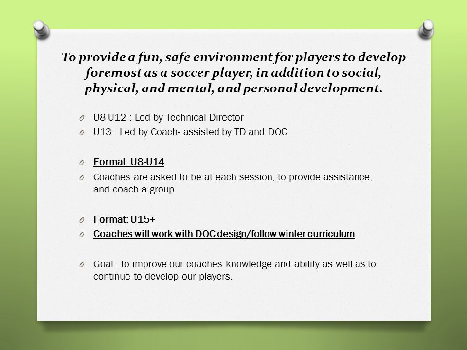 To provide a fun, safe environment for players to develop foremost as a soccer player, in addition to social, physical, and mental, and personal devel