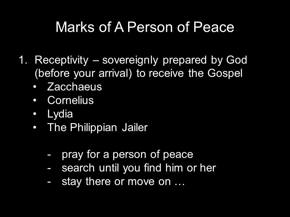 Marks of A Person of Peace 1.Receptivity – sovereignly prepared by God (before your arrival) to receive the Gospel Zacchaeus Cornelius Lydia The Philippian Jailer -pray for a person of peace -search until you find him or her -stay there or move on …