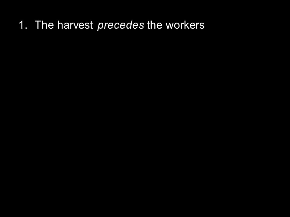 1.The harvest precedes the workers