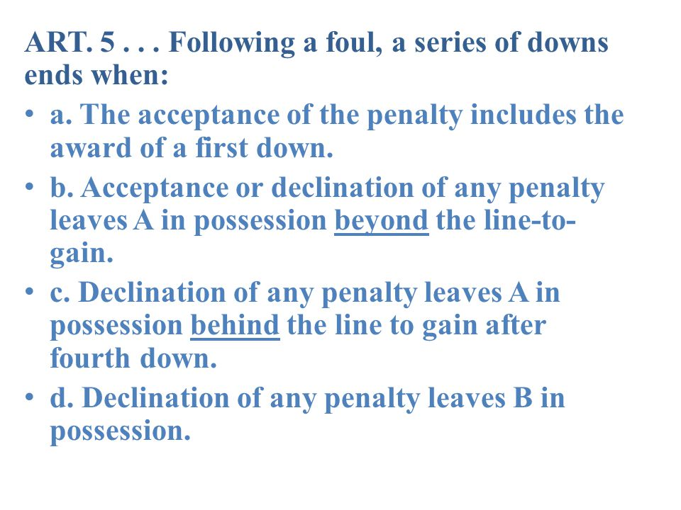 ART. 5... Following a foul, a series of downs ends when: a.